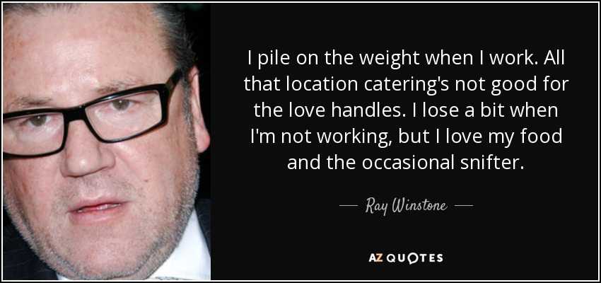 I pile on the weight when I work. All that location catering's not good for the love handles. I lose a bit when I'm not working, but I love my food and the occasional snifter. - Ray Winstone