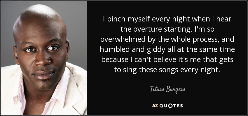 I pinch myself every night when I hear the overture starting. I'm so overwhelmed by the whole process, and humbled and giddy all at the same time because I can't believe it's me that gets to sing these songs every night. - Tituss Burgess