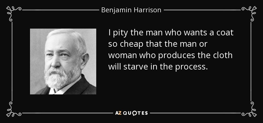 I pity the man who wants a coat so cheap that the man or woman who produces the cloth will starve in the process. - Benjamin Harrison