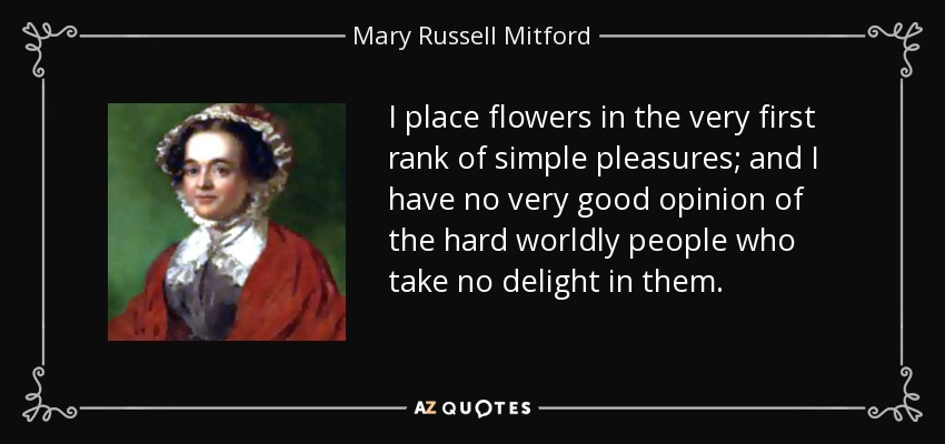 I place flowers in the very first rank of simple pleasures; and I have no very good opinion of the hard worldly people who take no delight in them. - Mary Russell Mitford