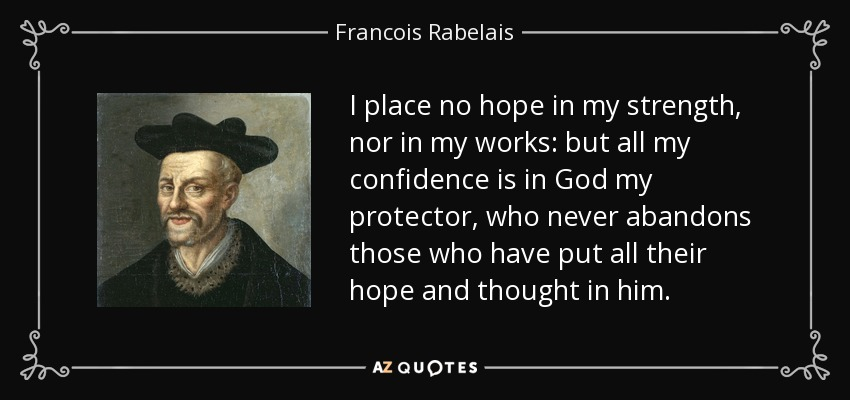 I place no hope in my strength, nor in my works: but all my confidence is in God my protector, who never abandons those who have put all their hope and thought in him. - Francois Rabelais