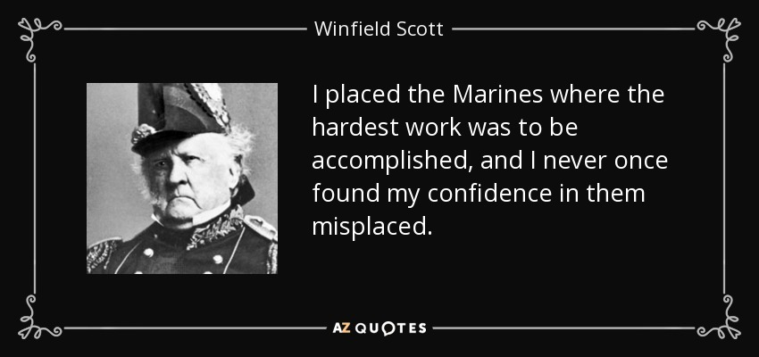 I placed the Marines where the hardest work was to be accomplished, and I never once found my confidence in them misplaced. - Winfield Scott
