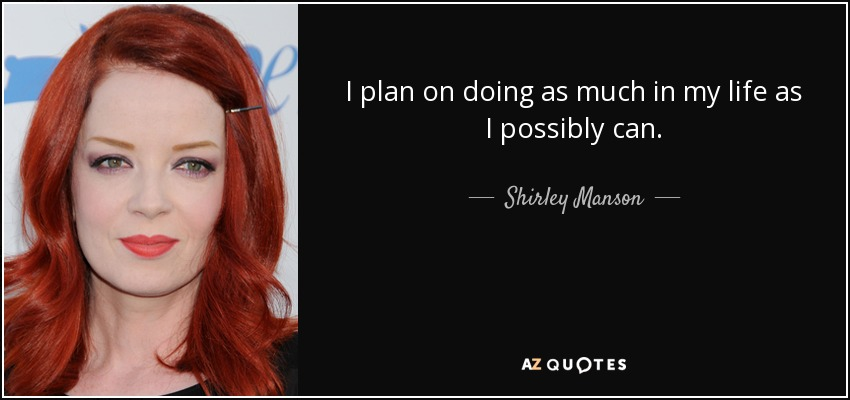 I plan on doing as much in my life as I possibly can. - Shirley Manson