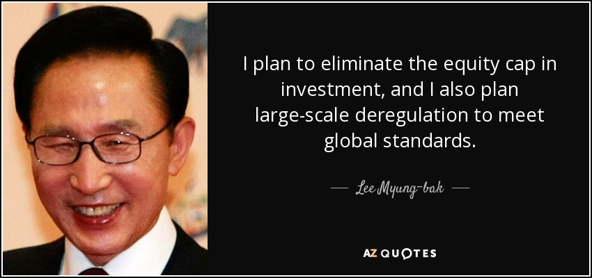 I plan to eliminate the equity cap in investment, and I also plan large-scale deregulation to meet global standards. - Lee Myung-bak
