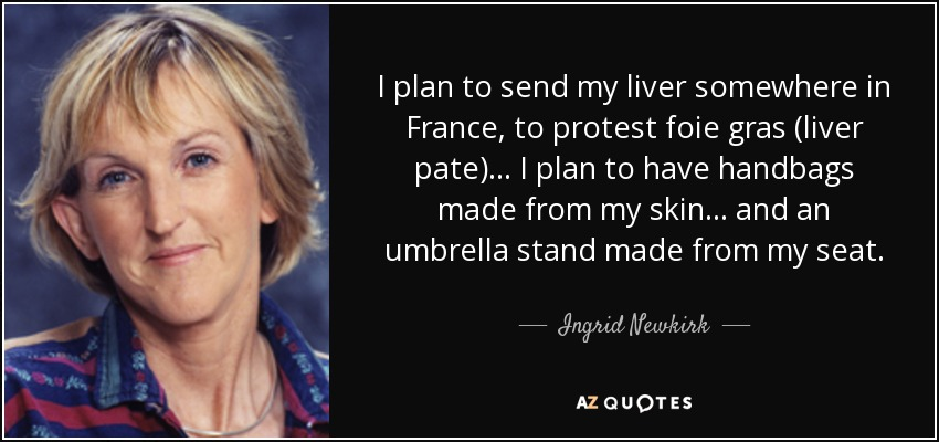 I plan to send my liver somewhere in France, to protest foie gras (liver pate) ... I plan to have handbags made from my skin ... and an umbrella stand made from my seat. - Ingrid Newkirk