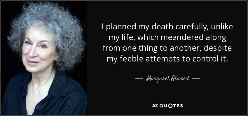 I planned my death carefully, unlike my life, which meandered along from one thing to another, despite my feeble attempts to control it. - Margaret Atwood