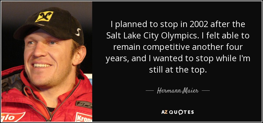 I planned to stop in 2002 after the Salt Lake City Olympics. I felt able to remain competitive another four years, and I wanted to stop while I'm still at the top. - Hermann Maier