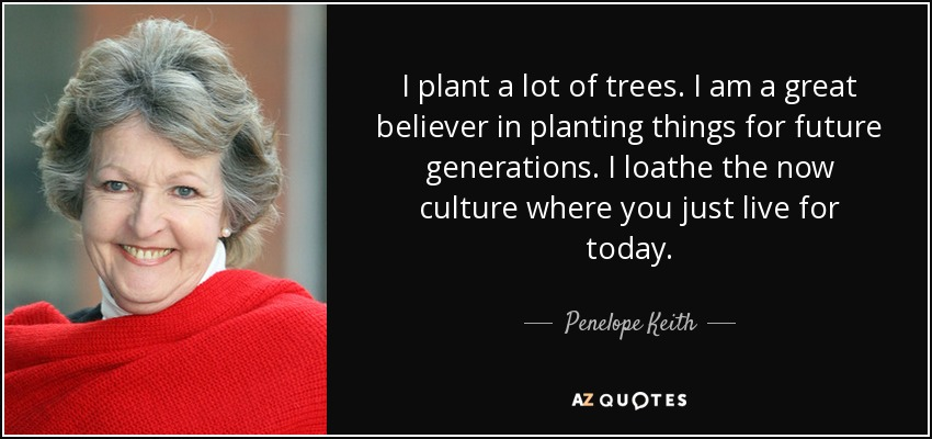 I plant a lot of trees. I am a great believer in planting things for future generations. I loathe the now culture where you just live for today. - Penelope Keith