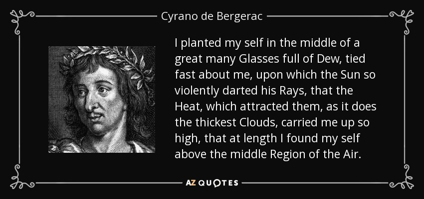 I planted my self in the middle of a great many Glasses full of Dew, tied fast about me, upon which the Sun so violently darted his Rays, that the Heat, which attracted them, as it does the thickest Clouds, carried me up so high, that at length I found my self above the middle Region of the Air. - Cyrano de Bergerac