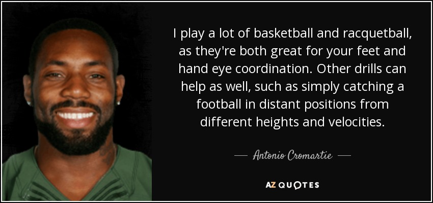 I play a lot of basketball and racquetball, as they're both great for your feet and hand eye coordination. Other drills can help as well, such as simply catching a football in distant positions from different heights and velocities. - Antonio Cromartie