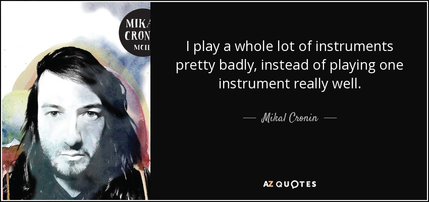 I play a whole lot of instruments pretty badly, instead of playing one instrument really well. - Mikal Cronin