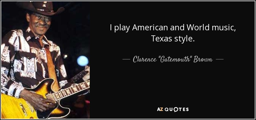 I play American and World music, Texas style. - Clarence