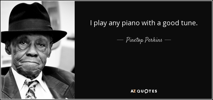 I play any piano with a good tune. - Pinetop Perkins