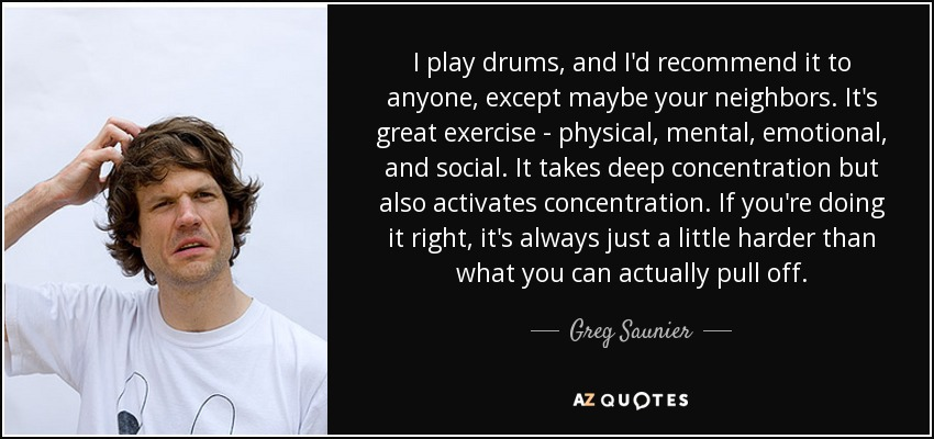 I play drums, and I'd recommend it to anyone, except maybe your neighbors. It's great exercise - physical, mental, emotional, and social. It takes deep concentration but also activates concentration. If you're doing it right, it's always just a little harder than what you can actually pull off. - Greg Saunier