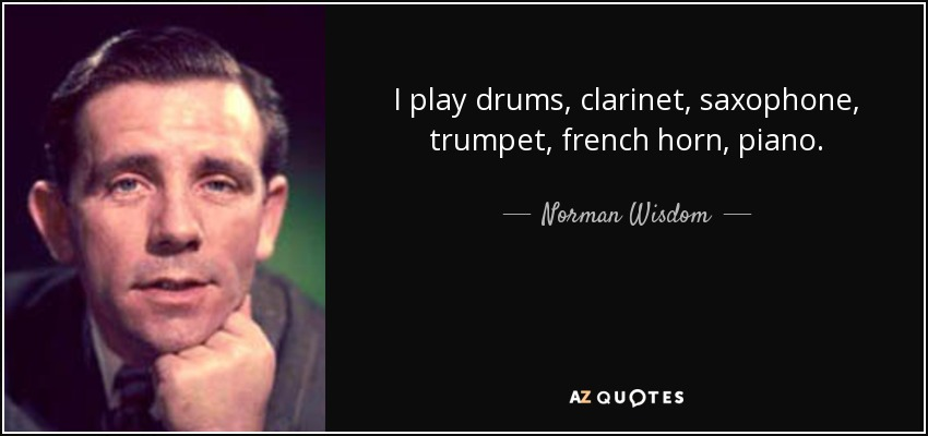 I play drums, clarinet, saxophone, trumpet, french horn, piano. - Norman Wisdom