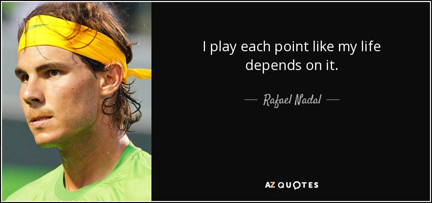 I play each point like my life depends on it. - Rafael Nadal