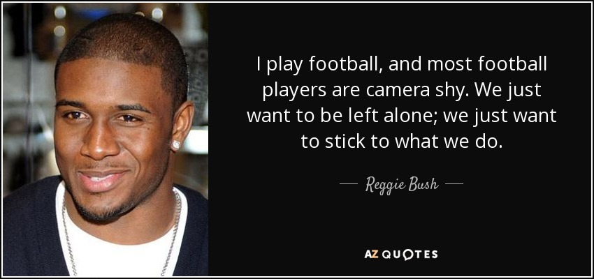 I play football, and most football players are camera shy. We just want to be left alone; we just want to stick to what we do. - Reggie Bush