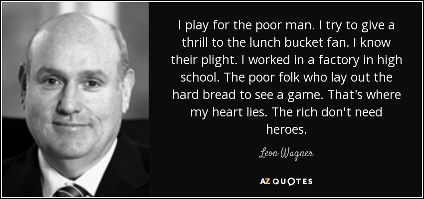 I play for the poor man. I try to give a thrill to the lunch bucket fan. I know their plight. I worked in a factory in high school. The poor folk who lay out the hard bread to see a game. That's where my heart lies. The rich don't need heroes. - Leon Wagner