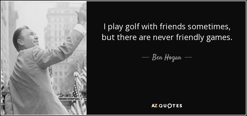 I play golf with friends sometimes, but there are never friendly games. - Ben Hogan