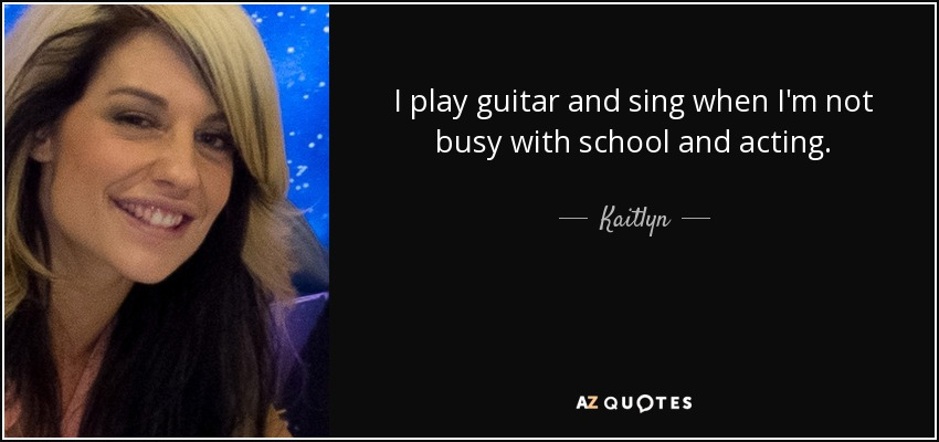 I play guitar and sing when I'm not busy with school and acting. - Kaitlyn