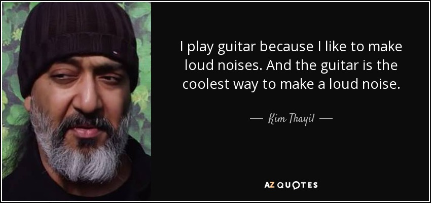 Kim Thayil quote: I play guitar because I like to make loud noises