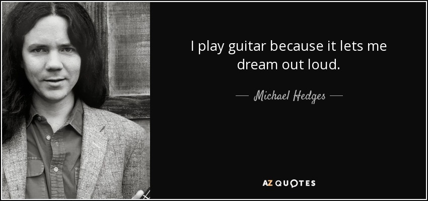 I play guitar because it lets me dream out loud. - Michael Hedges