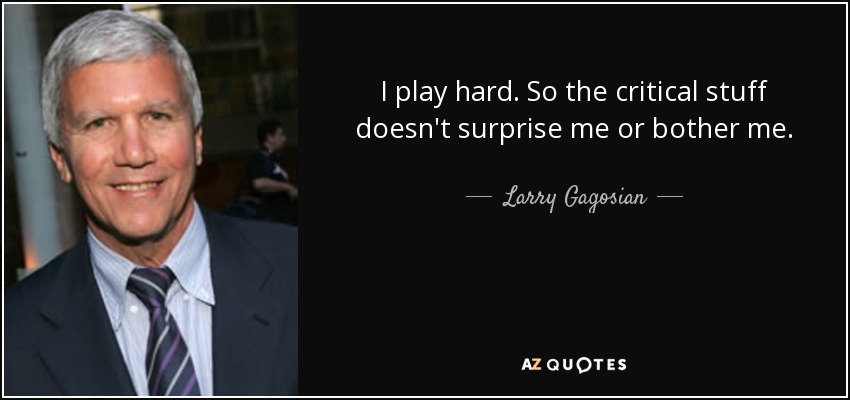 I play hard. So the critical stuff doesn't surprise me or bother me. - Larry Gagosian