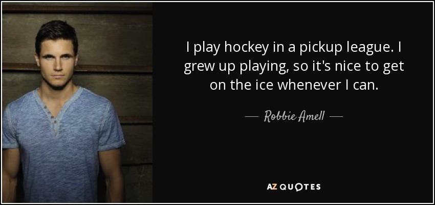 I play hockey in a pickup league. I grew up playing, so it's nice to get on the ice whenever I can. - Robbie Amell
