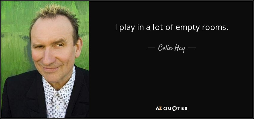 I play in a lot of empty rooms. - Colin Hay