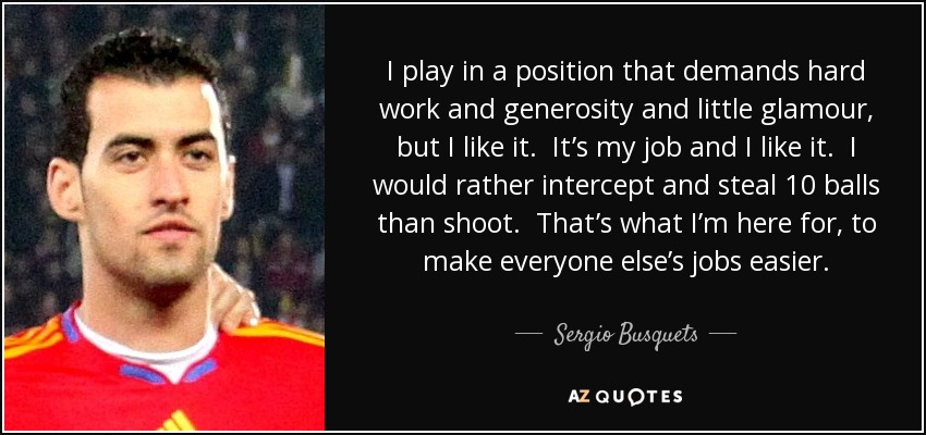 I play in a position that demands hard work and generosity and little glamour, but I like it. It's my job and I like it. I would rather intercept and steal 10 balls than shoot. That's what I'm here for, to make everyone else's jobs easier. - Sergio Busquets