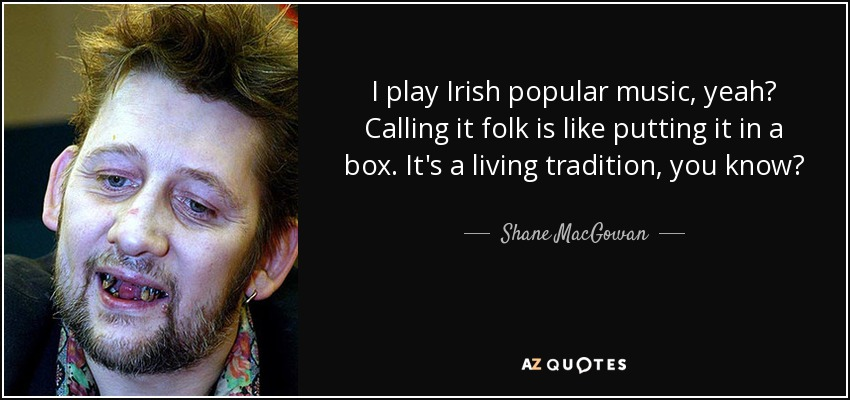 I play Irish popular music, yeah? Calling it folk is like putting it in a box. It's a living tradition, you know? - Shane MacGowan