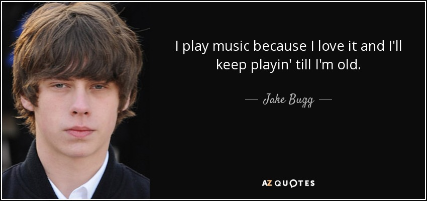 I play music because I love it and I'll keep playin' till I'm old. - Jake Bugg