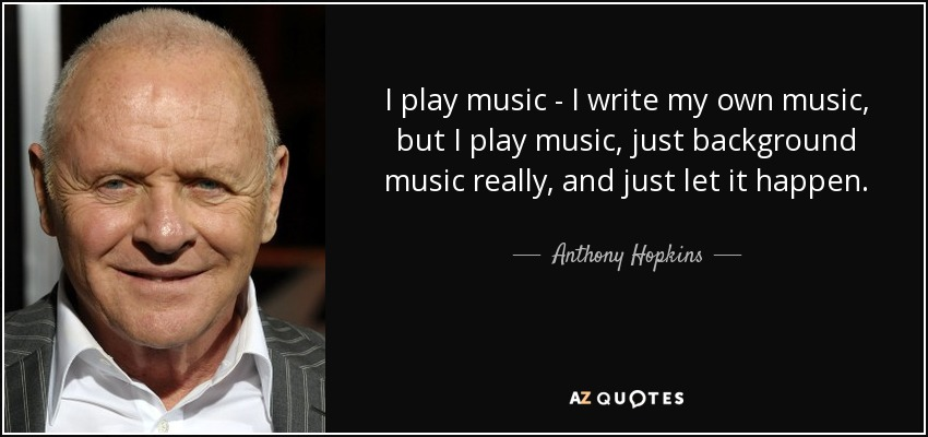 I play music - I write my own music, but I play music, just background music really, and just let it happen. - Anthony Hopkins