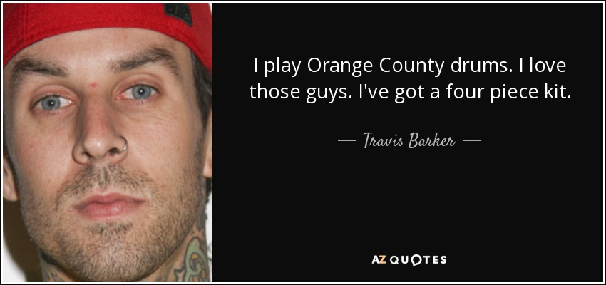 I play Orange County drums. I love those guys. I've got a four piece kit. - Travis Barker