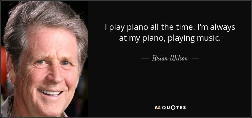 I play piano all the time. I'm always at my piano, playing music. - Brian Wilson