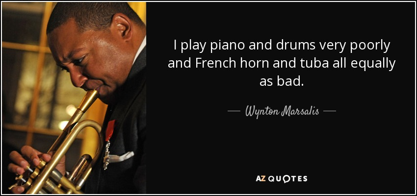 I play piano and drums very poorly and French horn and tuba all equally as bad. - Wynton Marsalis