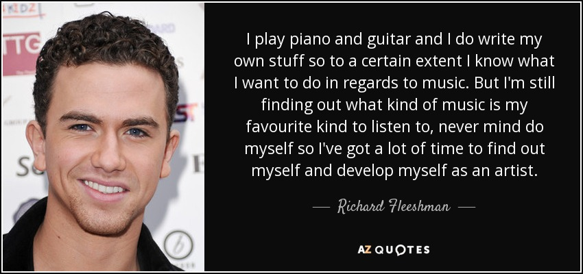 I play piano and guitar and I do write my own stuff so to a certain extent I know what I want to do in regards to music. But I'm still finding out what kind of music is my favourite kind to listen to, never mind do myself so I've got a lot of time to find out myself and develop myself as an artist. - Richard Fleeshman
