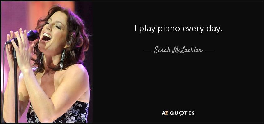 I play piano every day. - Sarah McLachlan