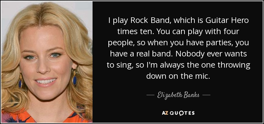 I play Rock Band, which is Guitar Hero times ten. You can play with four people, so when you have parties, you have a real band. Nobody ever wants to sing, so I'm always the one throwing down on the mic. - Elizabeth Banks