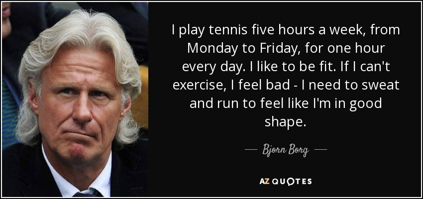 I play tennis five hours a week, from Monday to Friday, for one hour every day. I like to be fit. If I can't exercise, I feel bad - I need to sweat and run to feel like I'm in good shape. - Bjorn Borg