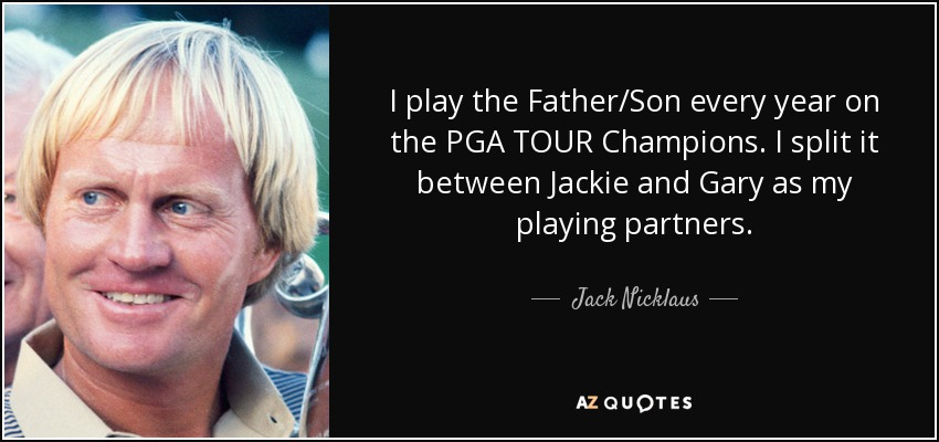 I play the Father/Son every year on the PGA TOUR Champions. I split it between Jackie and Gary as my playing partners. - Jack Nicklaus