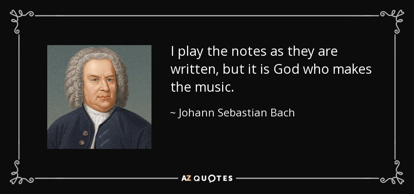 I play the notes as they are written, but it is God who makes the music. - Johann Sebastian Bach