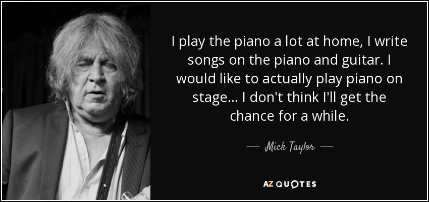 I play the piano a lot at home. I write songs on the piano and guitar. I would like to actually play piano on stage. I don't think I'll get the chance for a while. - Mick Taylor