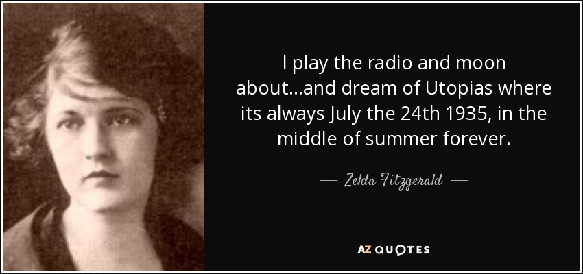 I play the radio and moon about...and dream of Utopias where its always July the 24th 1935, in the middle of summer forever. - Zelda Fitzgerald