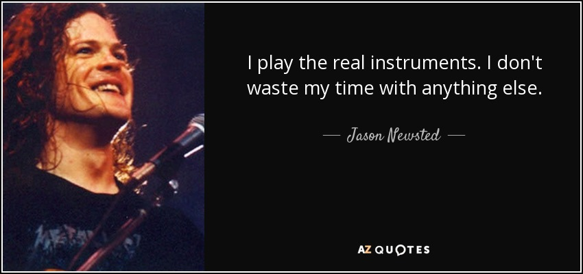 I play the real instruments. I don't waste my time with anything else. - Jason Newsted