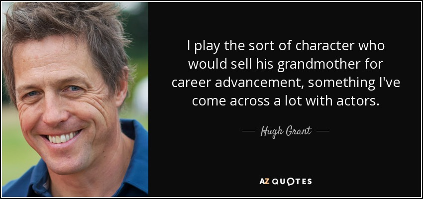 I play the sort of character who would sell his grandmother for career advancement, something I've come across a lot with actors. - Hugh Grant