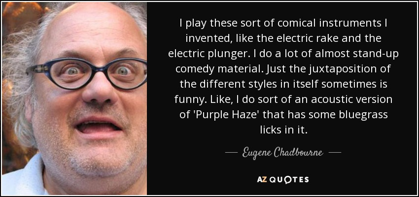 I play these sort of comical instruments I invented, like the electric rake and the electric plunger. I do a lot of almost stand-up comedy material. Just the juxtaposition of the different styles in itself sometimes is funny. Like, I do sort of an acoustic version of 'Purple Haze' that has some bluegrass licks in it. - Eugene Chadbourne