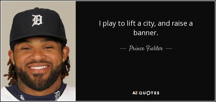 I play to lift a city, and raise a banner. - Prince Fielder