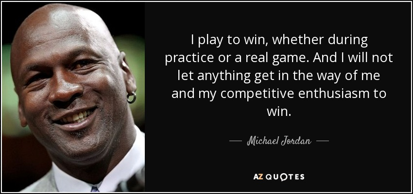 I play to win, whether during practice or a real game. And I will not let anything get in the way of me and my competitive enthusiasm to win. - Michael Jordan