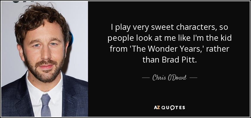 I play very sweet characters, so people look at me like I'm the kid from 'The Wonder Years,' rather than Brad Pitt. - Chris O'Dowd